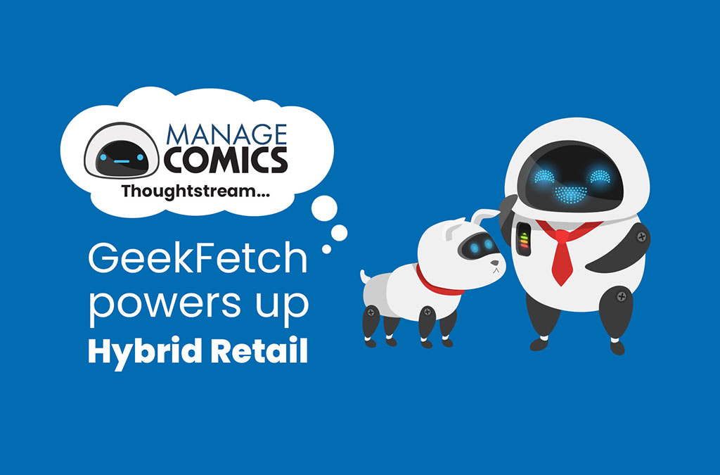 How GeekFetch powers up Hybrid Retail – Manage Comics Thoughtstream